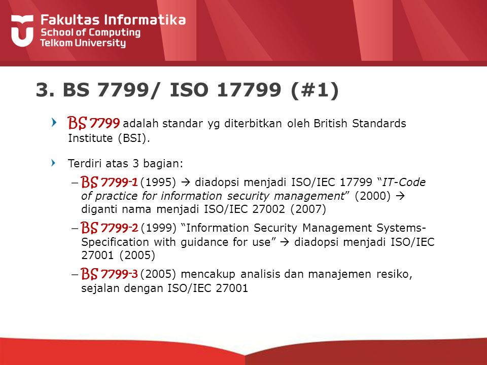 3. BS 7799/ ISO 17799 (#1) BS 7799 adalah standar yg diterbitkan oleh British Standards Institute (BSI).