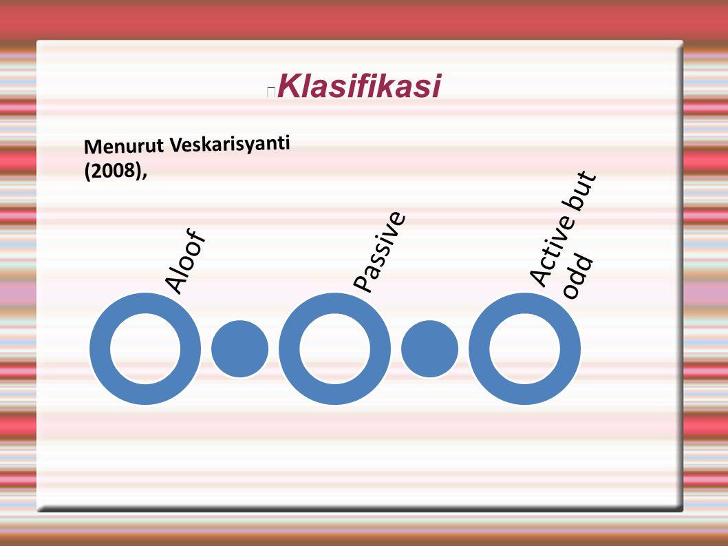 Klasifikasi Menurut Veskarisyanti (2008), Aloof Passive Active but odd