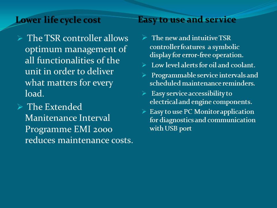 Easy to use and service Lower life cycle cost