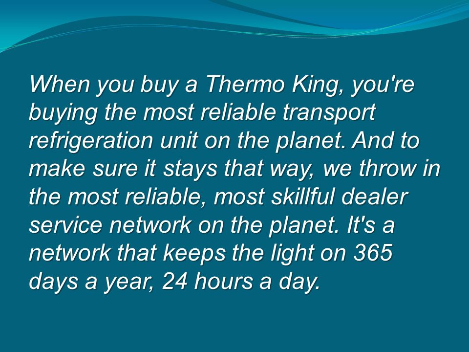 When you buy a Thermo King, you re buying the most reliable transport refrigeration unit on the planet.