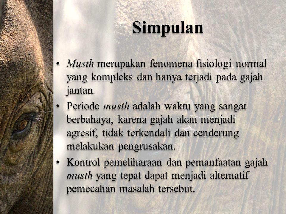 Simpulan Musth merupakan fenomena fisiologi normal yang kompleks dan hanya terjadi pada gajah jantan.