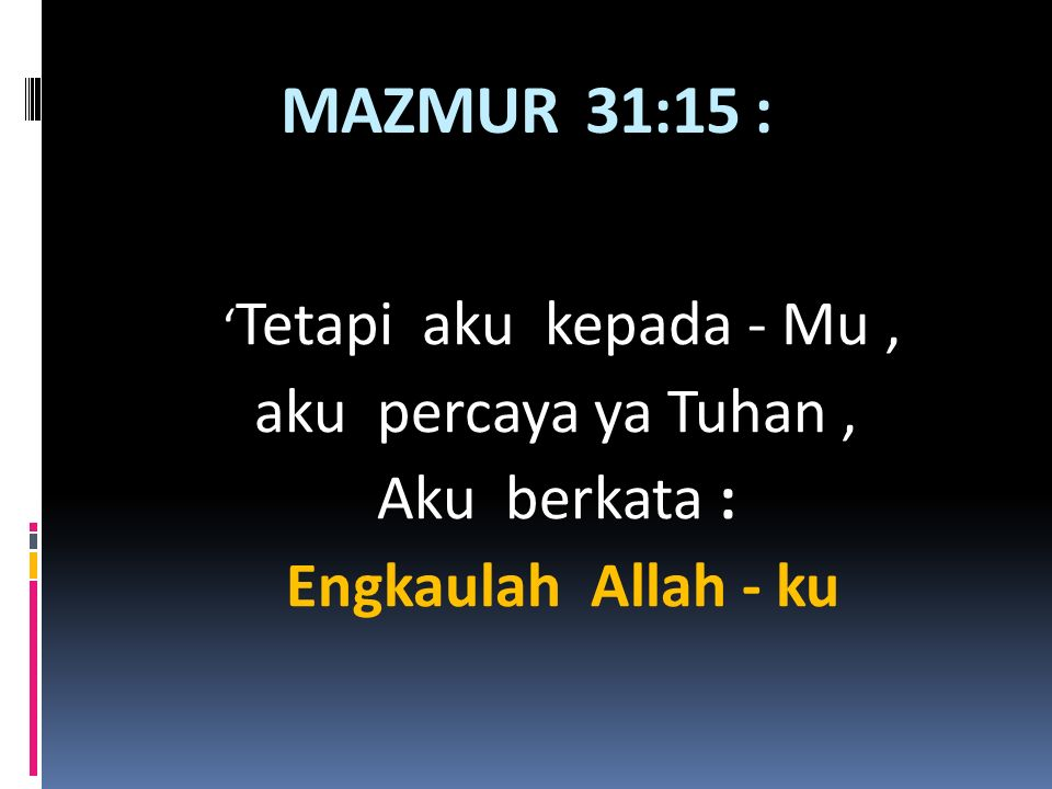 MAZMUR 31:15 : aku percaya ya Tuhan , Aku berkata :