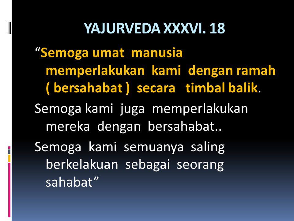 YAJURVEDA XXXVI. 18 Semoga umat manusia memperlakukan kami dengan ramah ( bersahabat ) secara timbal balik.