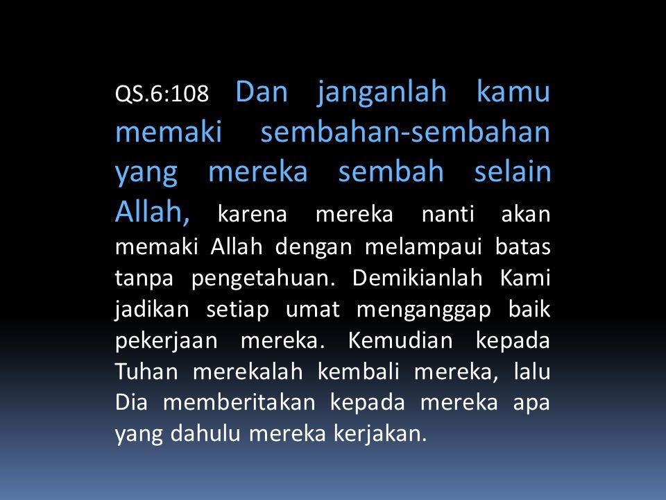 QS.6:108 Dan janganlah kamu memaki sembahan-sembahan yang mereka sembah selain Allah, karena mereka nanti akan memaki Allah dengan melampaui batas tanpa pengetahuan.