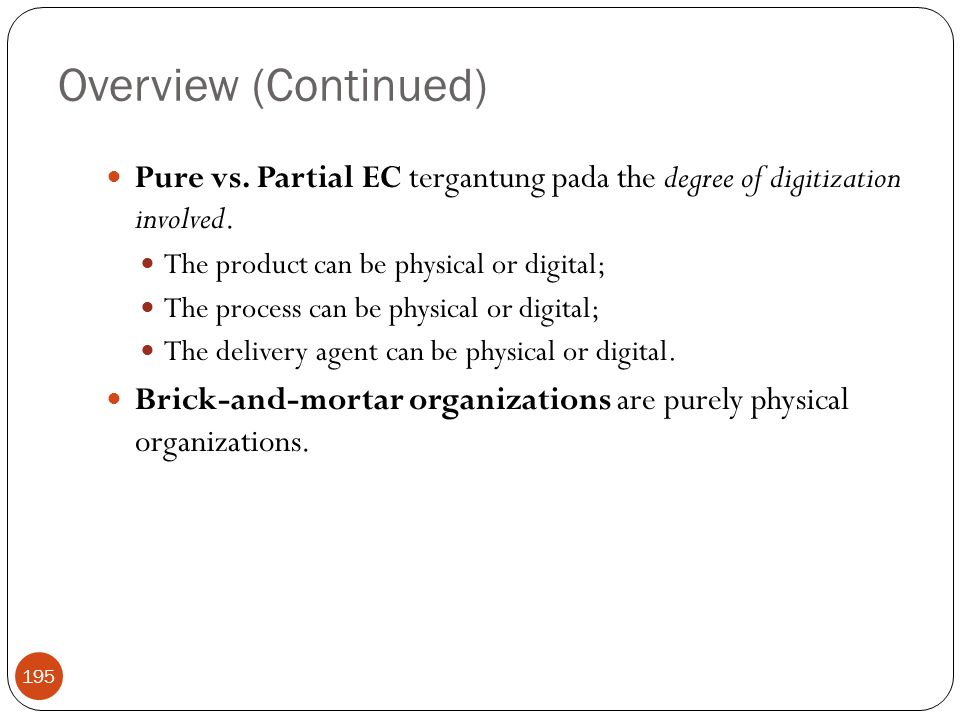 Overview (Continued) Pure vs. Partial EC tergantung pada the degree of digitization involved. The product can be physical or digital;