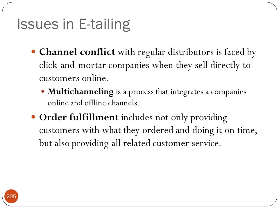 Issues in E-tailing Channel conflict with regular distributors is faced by click-and-mortar companies when they sell directly to customers online.