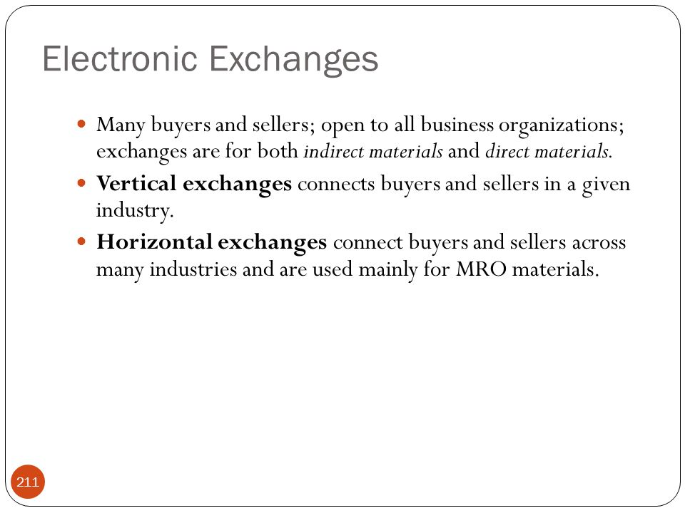 Electronic Exchanges Many buyers and sellers; open to all business organizations; exchanges are for both indirect materials and direct materials.