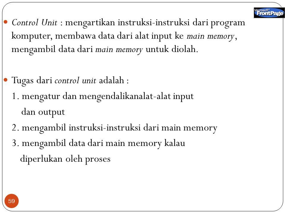 Control Unit : mengartikan instruksi-instruksi dari program komputer, membawa data dari alat input ke main memory, mengambil data dari main memory untuk diolah.