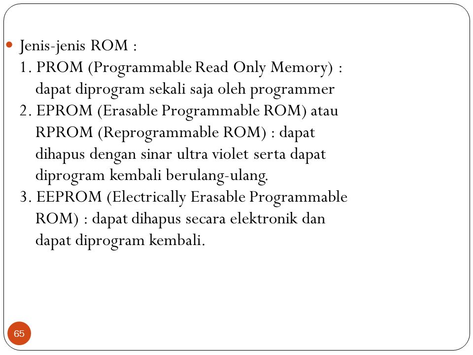 Jenis-jenis ROM : 1. PROM (Programmable Read Only Memory) : dapat diprogram sekali saja oleh programmer.