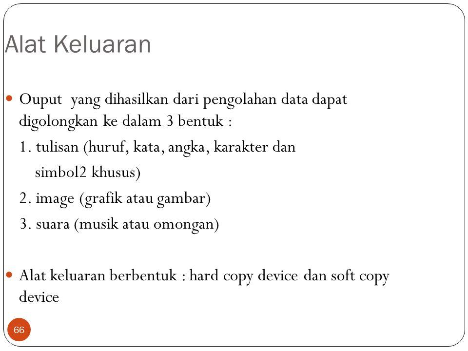Alat Keluaran Ouput yang dihasilkan dari pengolahan data dapat digolongkan ke dalam 3 bentuk : 1. tulisan (huruf, kata, angka, karakter dan.