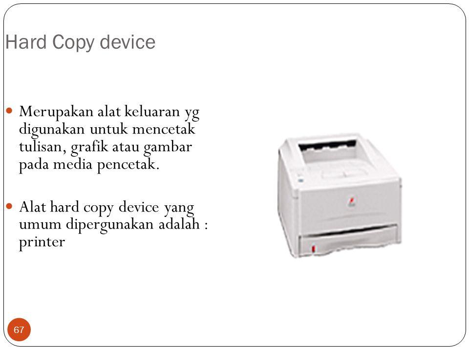 Hard Copy device Merupakan alat keluaran yg digunakan untuk mencetak tulisan, grafik atau gambar pada media pencetak.