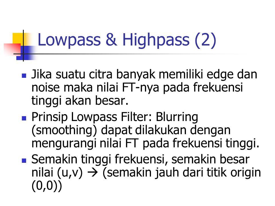 Lowpass & Highpass (2) Jika suatu citra banyak memiliki edge dan noise maka nilai FT-nya pada frekuensi tinggi akan besar.