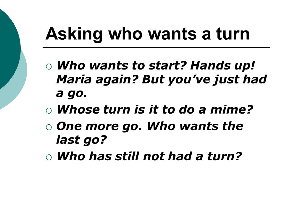 Asking who wants a turn Who wants to start Hands up! Maria again But you've just had a go. Whose turn is it to do a mime