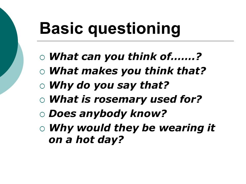 Basic questioning What can you think of……. What makes you think that