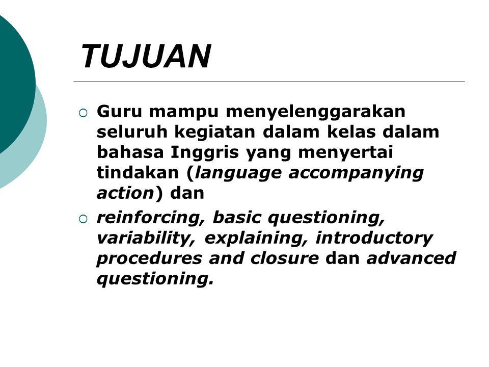 TUJUAN Guru mampu menyelenggarakan seluruh kegiatan dalam kelas dalam bahasa Inggris yang menyertai tindakan (language accompanying action) dan.