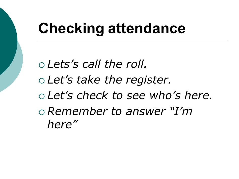 Checking attendance Lets's call the roll. Let's take the register.