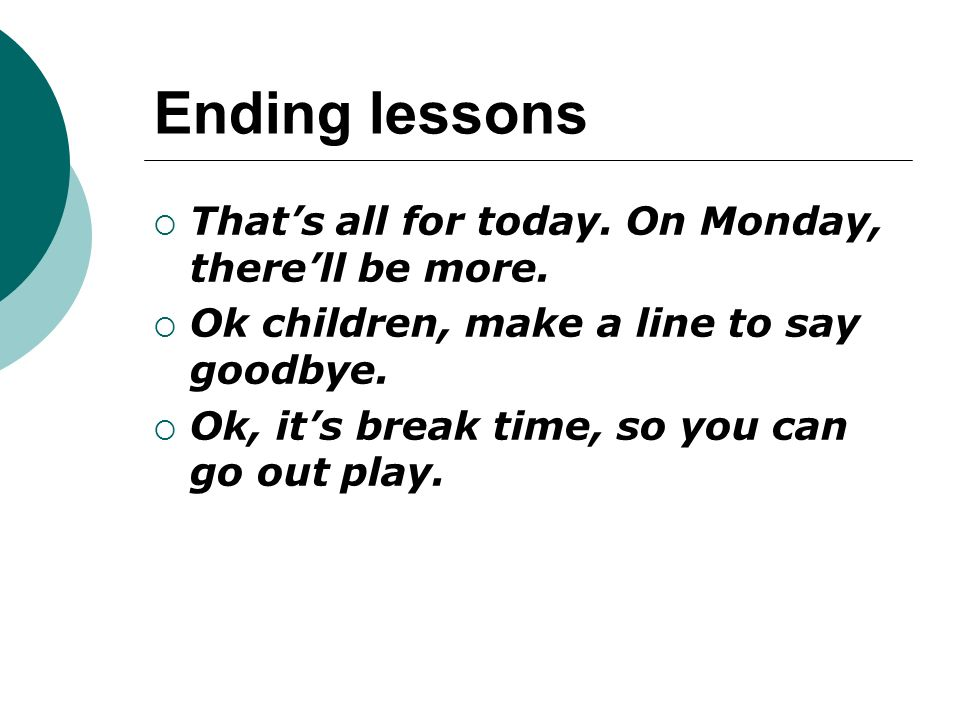 Ending lessons That's all for today. On Monday, there'll be more.