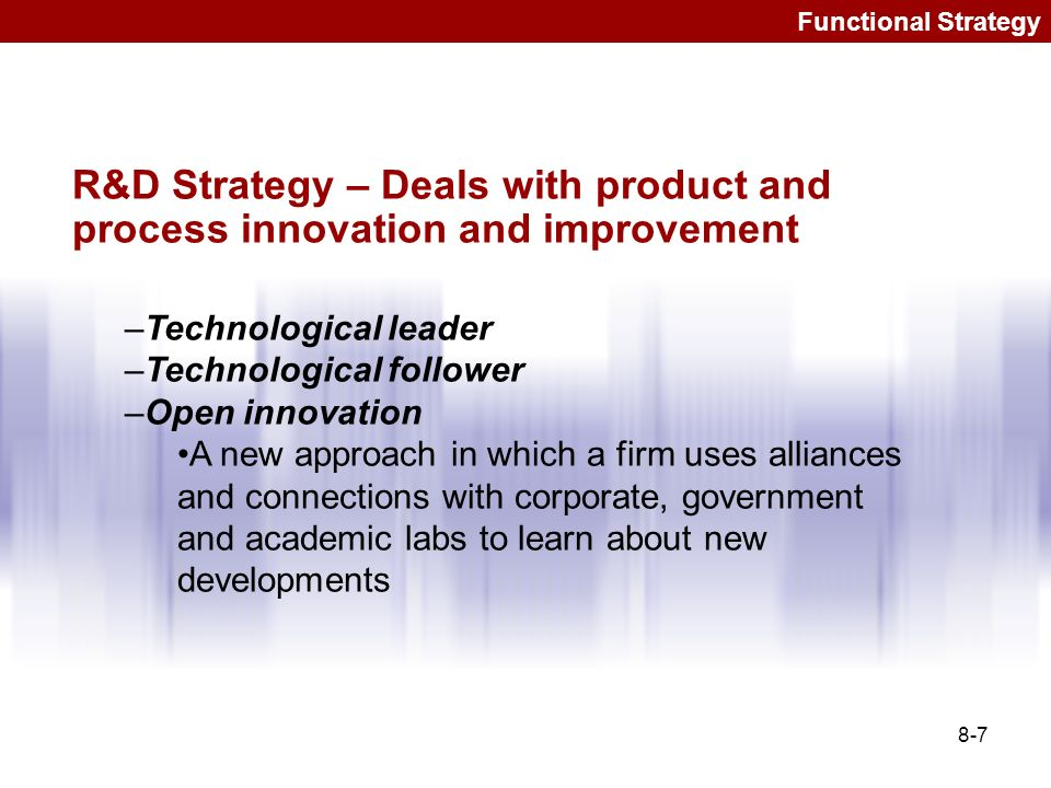 Functional Strategy R&D Strategy – Deals with product and process innovation and improvement. Technological leader.