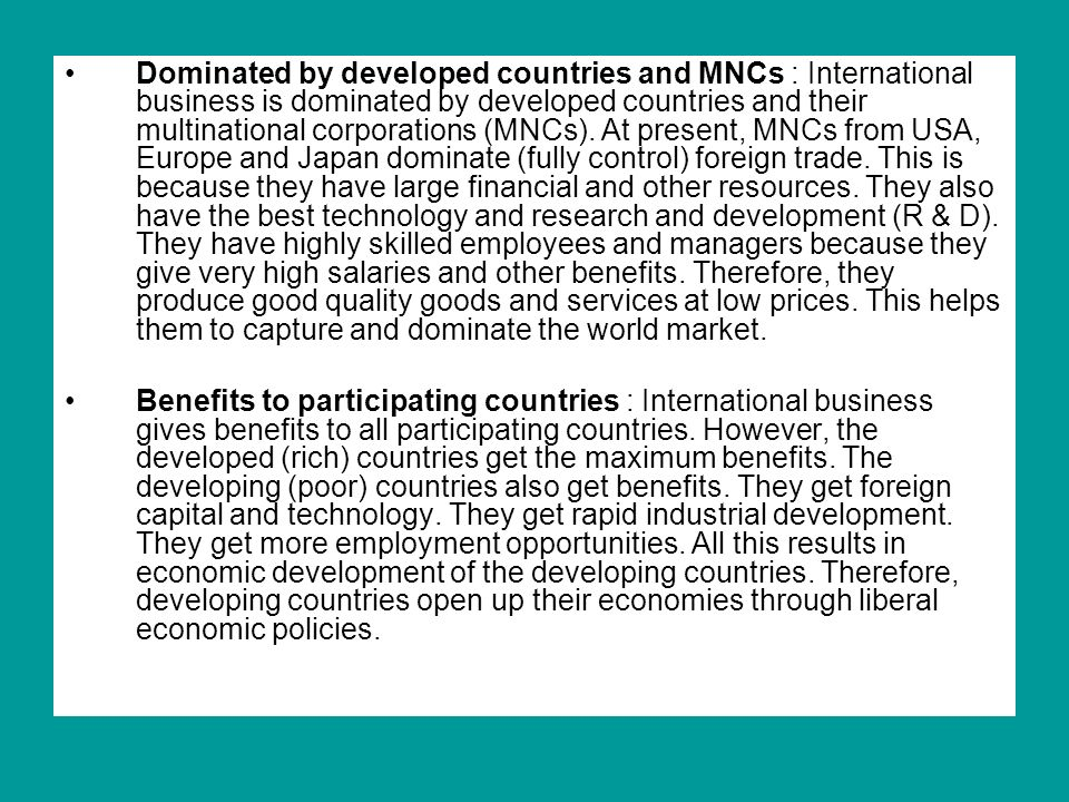 Dominated by developed countries and MNCs : International business is dominated by developed countries and their multinational corporations (MNCs). At present, MNCs from USA, Europe and Japan dominate (fully control) foreign trade. This is because they have large financial and other resources. They also have the best technology and research and development (R & D). They have highly skilled employees and managers because they give very high salaries and other benefits. Therefore, they produce good quality goods and services at low prices. This helps them to capture and dominate the world market.