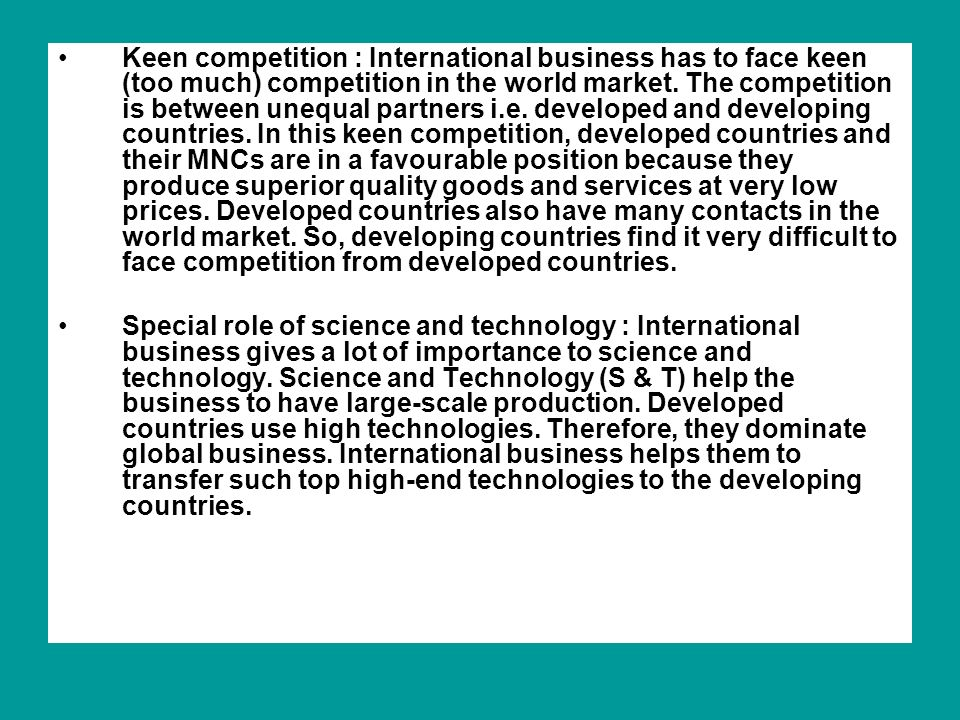 Keen competition : International business has to face keen (too much) competition in the world market. The competition is between unequal partners i.e. developed and developing countries. In this keen competition, developed countries and their MNCs are in a favourable position because they produce superior quality goods and services at very low prices. Developed countries also have many contacts in the world market. So, developing countries find it very difficult to face competition from developed countries.