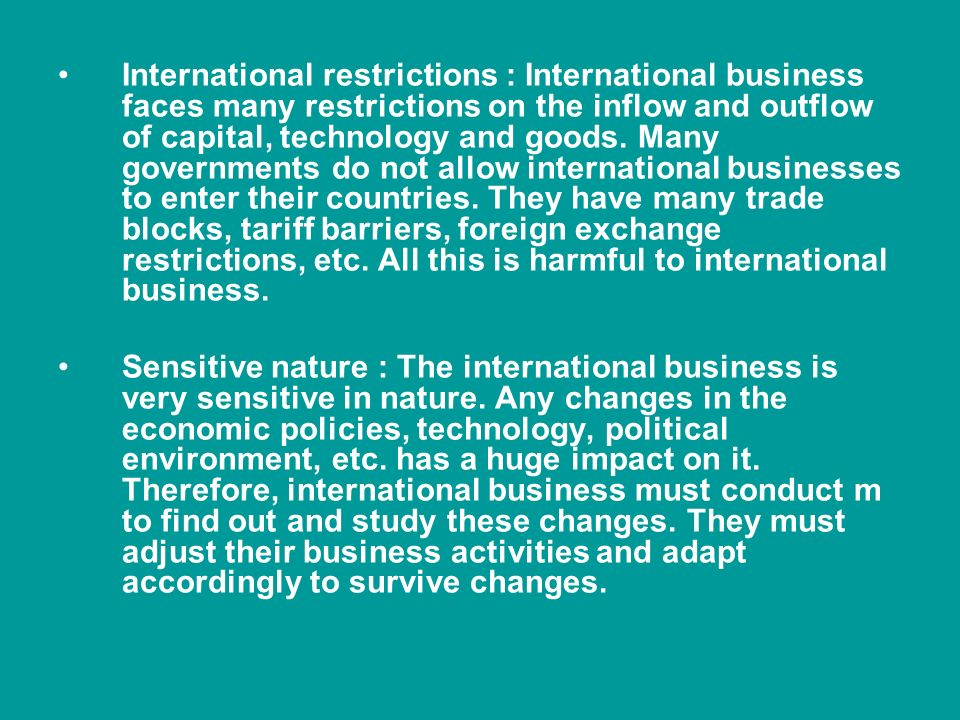 International restrictions : International business faces many restrictions on the inflow and outflow of capital, technology and goods. Many governments do not allow international businesses to enter their countries. They have many trade blocks, tariff barriers, foreign exchange restrictions, etc. All this is harmful to international business.