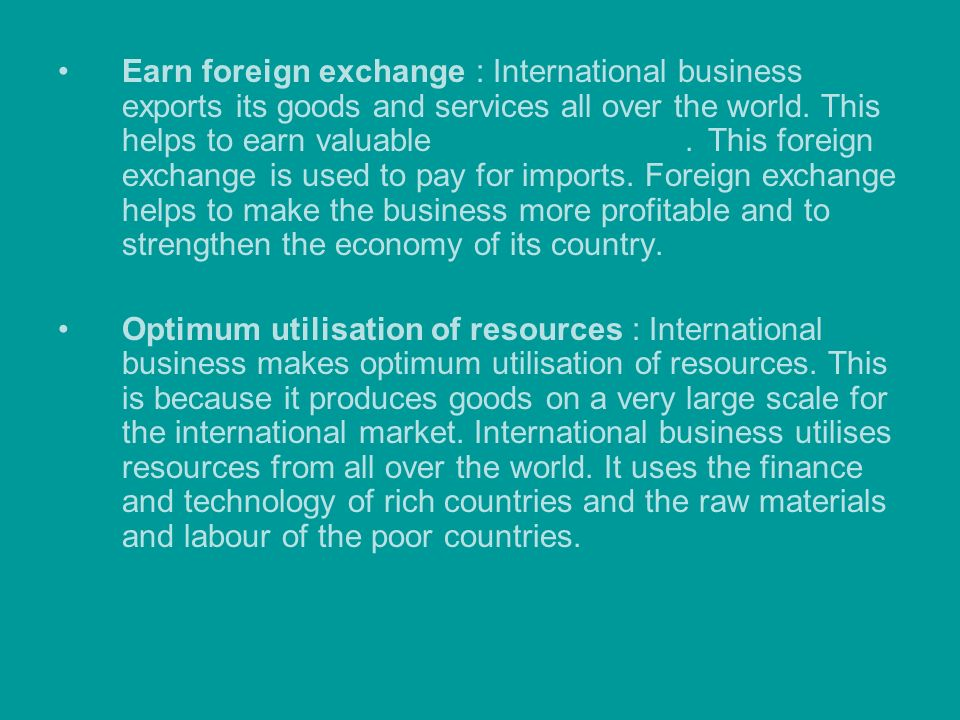 Earn foreign exchange : International business exports its goods and services all over the world. This helps to earn valuable foreign exchange. This foreign exchange is used to pay for imports. Foreign exchange helps to make the business more profitable and to strengthen the economy of its country.