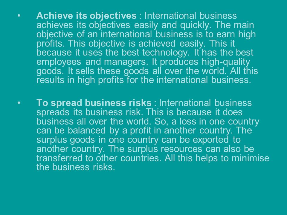 Achieve its objectives : International business achieves its objectives easily and quickly. The main objective of an international business is to earn high profits. This objective is achieved easily. This it because it uses the best technology. It has the best employees and managers. It produces high-quality goods. It sells these goods all over the world. All this results in high profits for the international business.