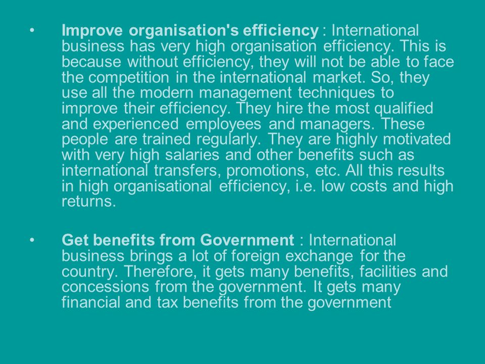 Improve organisation s efficiency : International business has very high organisation efficiency. This is because without efficiency, they will not be able to face the competition in the international market. So, they use all the modern management techniques to improve their efficiency. They hire the most qualified and experienced employees and managers. These people are trained regularly. They are highly motivated with very high salaries and other benefits such as international transfers, promotions, etc. All this results in high organisational efficiency, i.e. low costs and high returns.