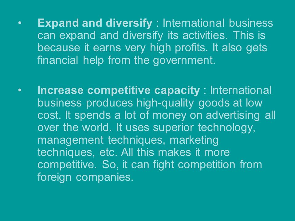 Expand and diversify : International business can expand and diversify its activities. This is because it earns very high profits. It also gets financial help from the government.