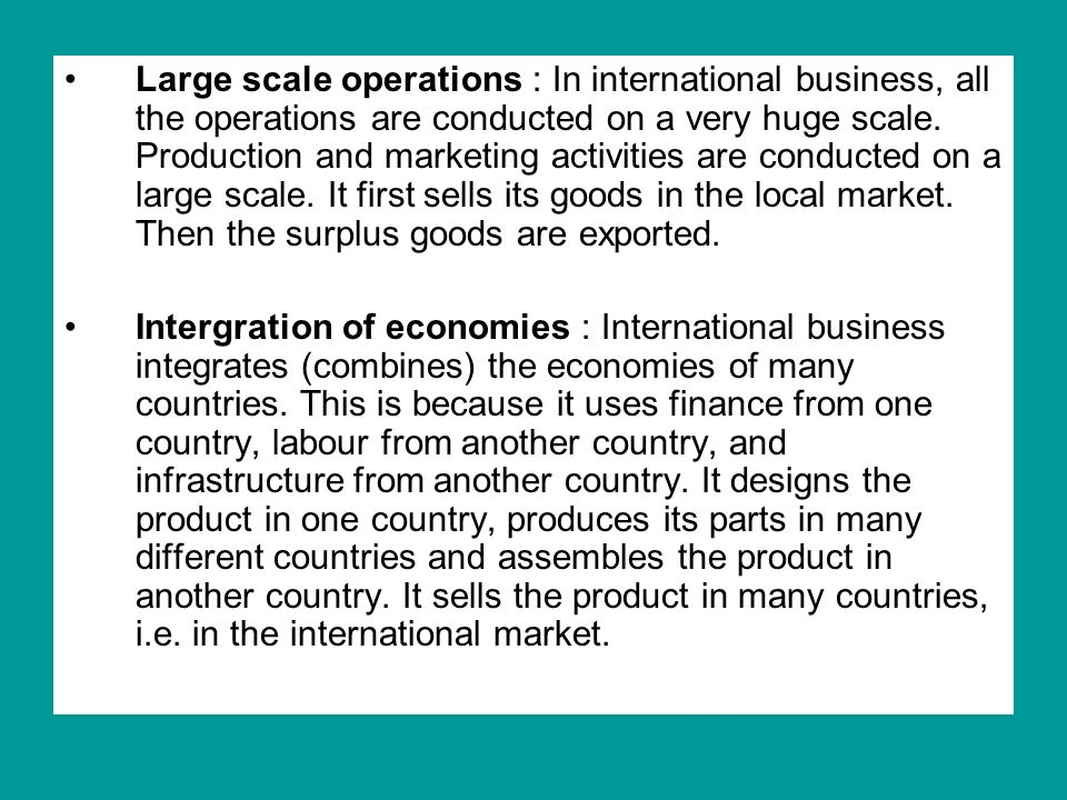 Large scale operations : In international business, all the operations are conducted on a very huge scale. Production and marketing activities are conducted on a large scale. It first sells its goods in the local market. Then the surplus goods are exported.