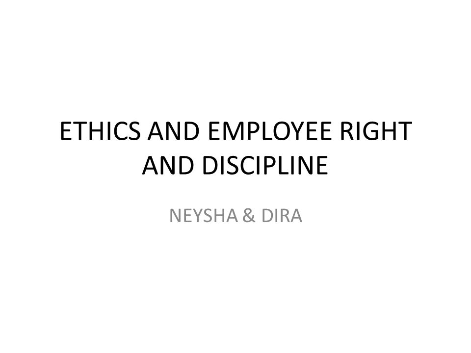 ETHICS AND EMPLOYEE RIGHT AND DISCIPLINE