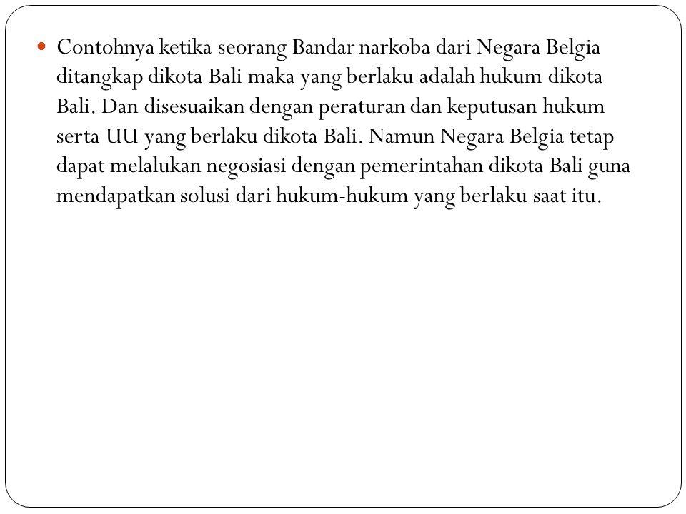 Contohnya ketika seorang Bandar narkoba dari Negara Belgia ditangkap dikota Bali maka yang berlaku adalah hukum dikota Bali.