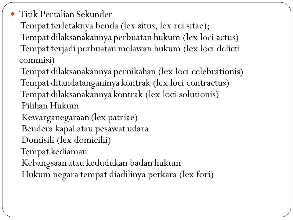 Titik Pertalian Sekunder Tempat terletaknya benda (lex situs, lex rei sitae); Tempat dilaksanakannya perbuatan hukum (lex loci actus) Tempat terjadi perbuatan melawan hukum (lex loci delicti commisi) Tempat dilaksanakannya pernikahan (lex loci celebrationis) Tempat ditandatanganinya kontrak (lex loci contractus) Tempat dilaksanakannya kontrak (lex loci solutionis) Pilihan Hukum Kewarganegaraan (lex patriae) Bendera kapal atau pesawat udara Domisili (lex domicilii) Tempat kediaman Kebangsaan atau kedudukan badan hukum Hukum negara tempat diadilinya perkara (lex fori)