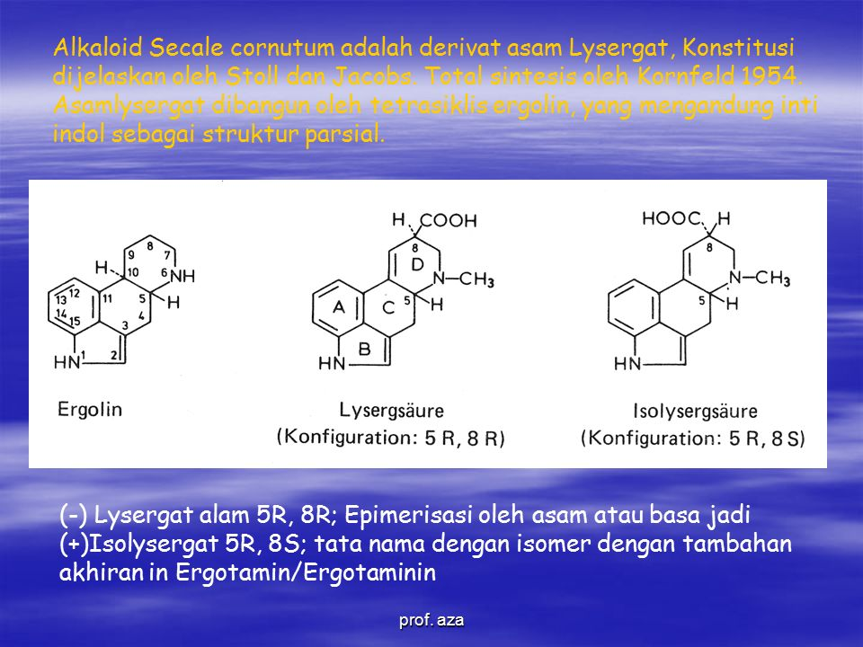 Alkaloid Secale cornutum adalah derivat asam Lysergat, Konstitusi dijelaskan oleh Stoll dan Jacobs. Total sintesis oleh Kornfeld 1954. Asamlysergat dibangun oleh tetrasiklis ergolin, yang mengandung inti indol sebagai struktur parsial.