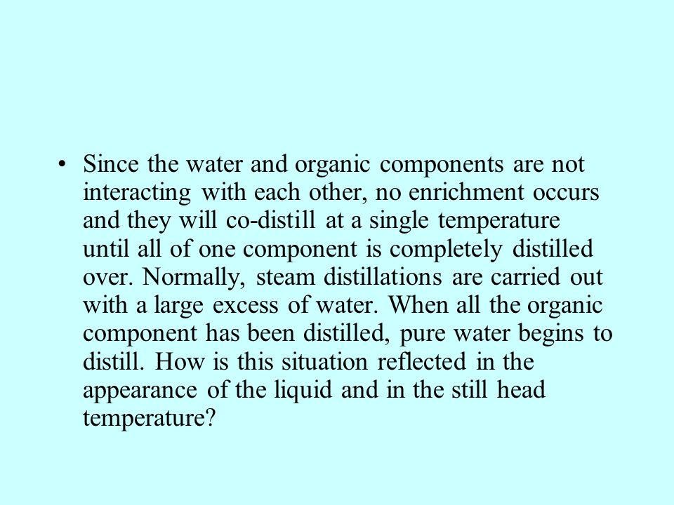 Since the water and organic components are not interacting with each other, no enrichment occurs and they will co-distill at a single temperature until all of one component is completely distilled over.