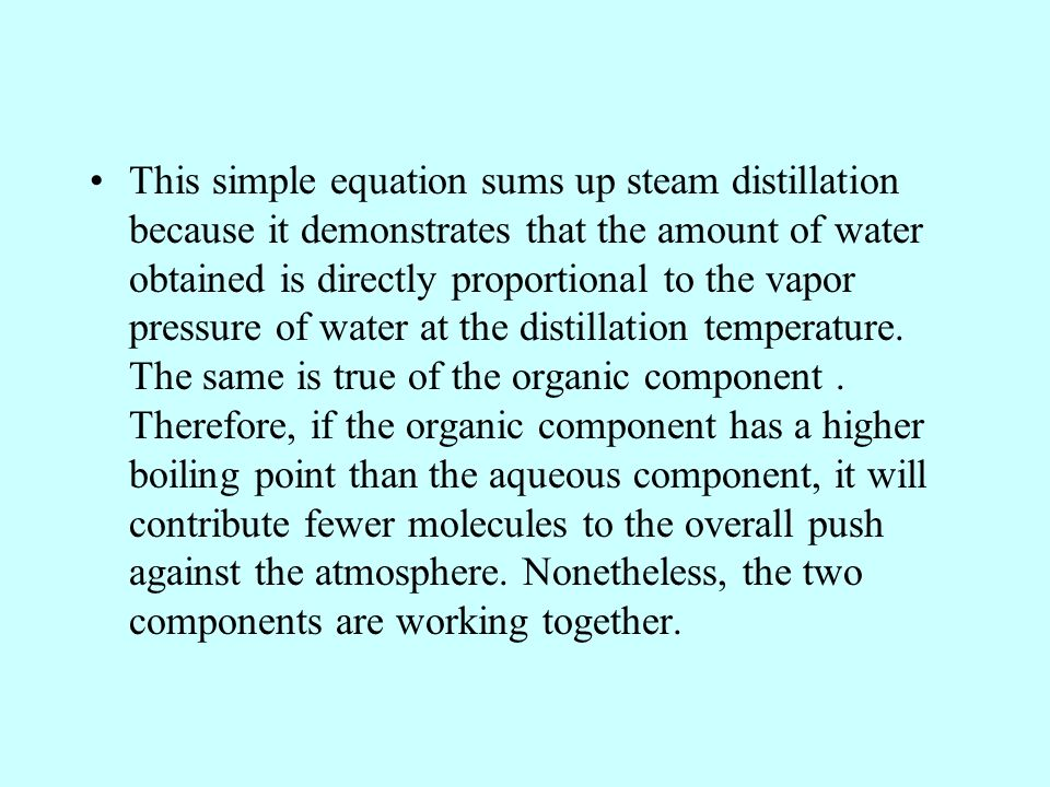This simple equation sums up steam distillation because it demonstrates that the amount of water obtained is directly proportional to the vapor pressure of water at the distillation temperature.