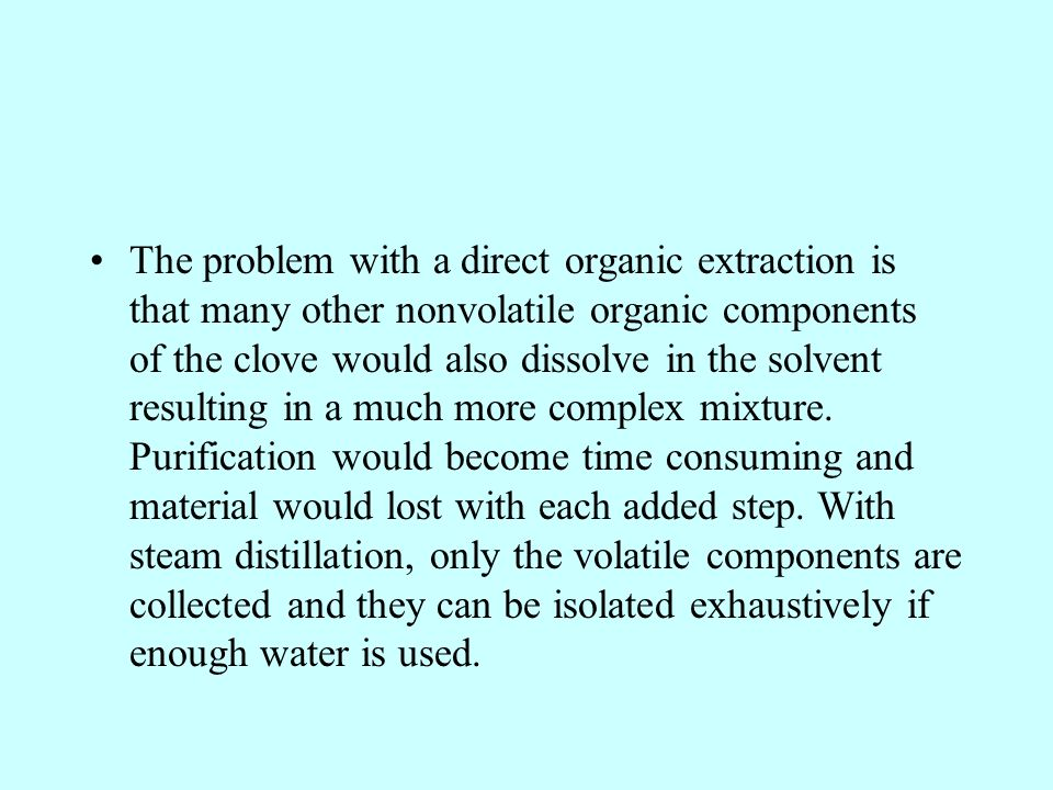 The problem with a direct organic extraction is that many other nonvolatile organic components of the clove would also dissolve in the solvent resulting in a much more complex mixture.