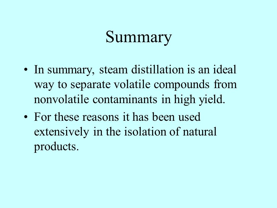 Summary In summary, steam distillation is an ideal way to separate volatile compounds from nonvolatile contaminants in high yield.