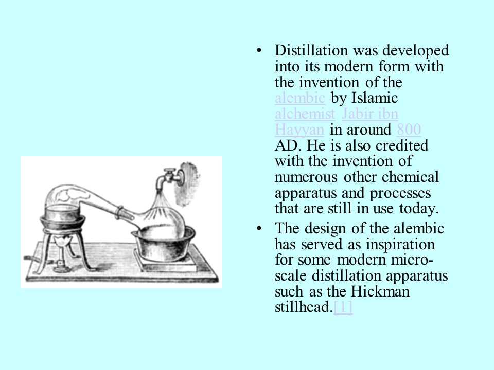Distillation was developed into its modern form with the invention of the alembic by Islamic alchemist Jabir ibn Hayyan in around 800 AD. He is also credited with the invention of numerous other chemical apparatus and processes that are still in use today.