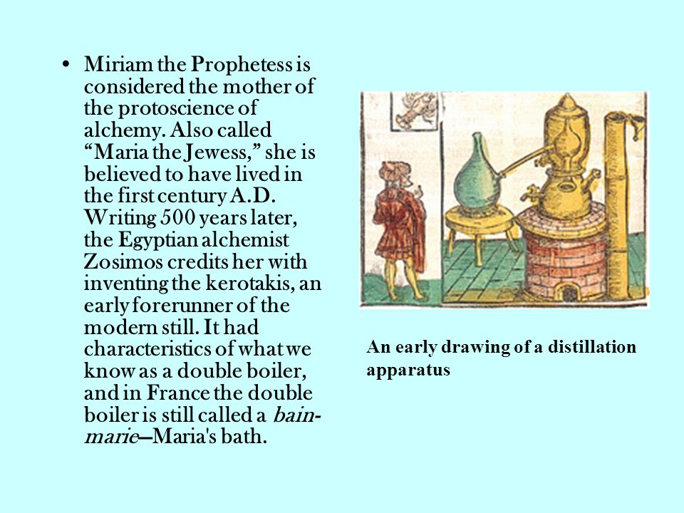 Miriam the Prophetess is considered the mother of the protoscience of alchemy. Also called Maria the Jewess, she is believed to have lived in the first century A.D. Writing 500 years later, the Egyptian alchemist Zosimos credits her with inventing the kerotakis, an early forerunner of the modern still. It had characteristics of what we know as a double boiler, and in France the double boiler is still called a bain-marie—Maria s bath.