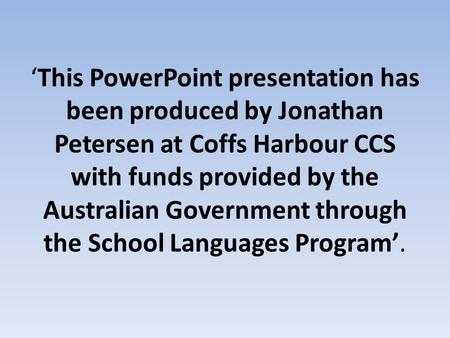 'This PowerPoint presentation has been produced by Jonathan Petersen at Coffs Harbour CCS with funds provided by the Australian Government through the.