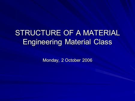 STRUCTURE OF A MATERIAL Engineering Material Class Monday, 2 October 2006.