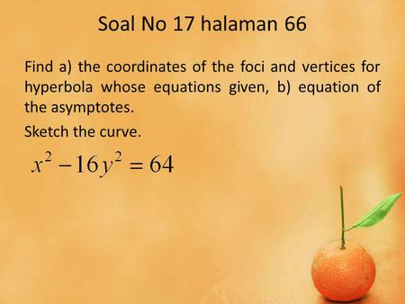 Soal No 17 halaman 66 Find a) the coordinates of the foci and vertices for hyperbola whose equations given, b) equation of the asymptotes. Sketch the curve.