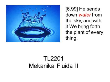[6.99] He sends down water from the sky, and with it We bring forth the plant of every thing. TL2201 Mekanika Fluida II.