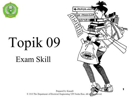 Topik 09 Exam Skill 1 Prepared by Kunaifi © 2010 The Department of Electrical Engineering UIN Suska Riau. All rights reserved.