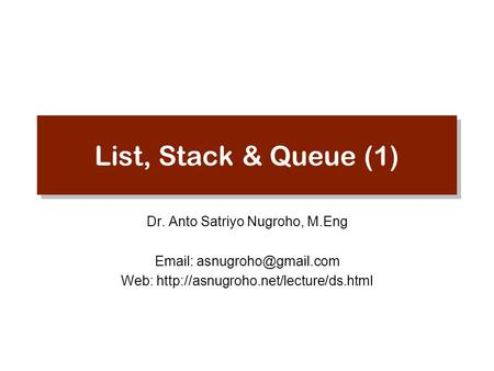 List, Stack & Queue (1) Dr. Anto Satriyo Nugroho, M.Eng