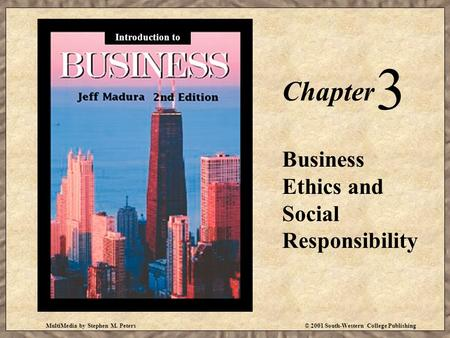 MultiMedia by Stephen M. Peters© 2001 South-Western College Publishing Chapter 3 Business Ethics and Social Responsibility Introduction to.