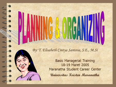 By: T. Elisabeth Cintya Santosa, S.E., M.Si Basic Managerial Training 18-19 Maret 2005 Maranatha Student Career Center Universitas Kristen Maranatha.