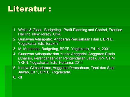 Literatur : 1. Welsh & Gleen, Budgeting : Profit Planning and Control, Frentice Hall Inc, New Jersey, USA. 2. Gunawan Adisaputro, Anggaran Perusahaan.