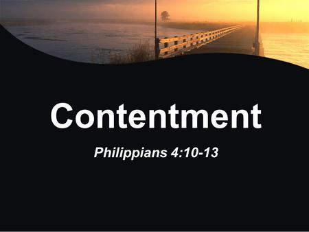 Contentment Philippians 4:10-13. Contentment What does it mean to be content? What does it mean to be content? Are you a content person? Are you a content.